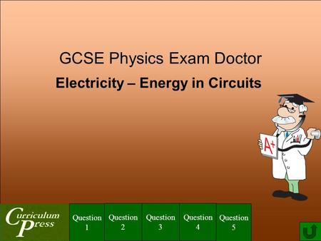 GCSE Physics Exam Doctor <strong>Electricity</strong> – Energy in Circuits Question 1 Question 2 Question 3 Question 4 Question 5.