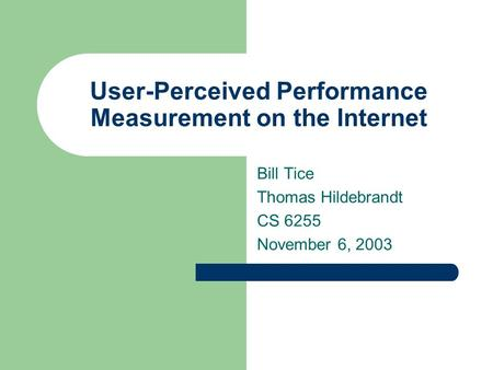 User-Perceived Performance Measurement on the Internet Bill Tice Thomas Hildebrandt CS 6255 November 6, 2003.