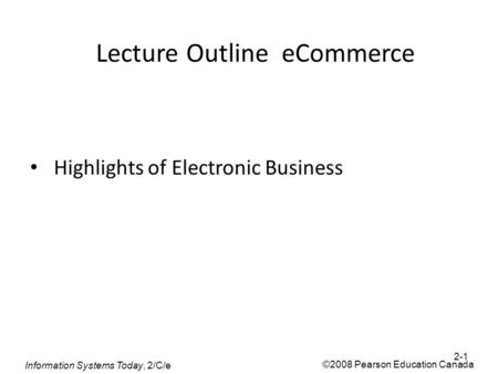 Information Systems Today, 2/C/e ©2008 Pearson Education Canada Lecture Outline eCommerce Highlights of Electronic Business 2-1.