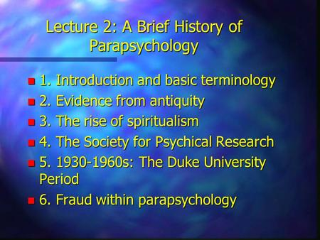 Lecture 2: A Brief History of Parapsychology n 1. Introduction and basic terminology n 2. Evidence from antiquity n 3. The rise of spiritualism n 4. The.