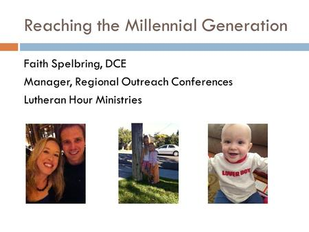 Reaching the Millennial Generation Faith Spelbring, DCE Manager, Regional Outreach Conferences Lutheran Hour Ministries.