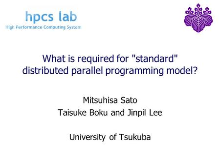 What is required for standard distributed parallel programming model? Mitsuhisa Sato Taisuke Boku and Jinpil Lee University of Tsukuba.