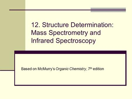 12. Structure Determination: Mass Spectrometry and Infrared Spectroscopy Based on McMurry's Organic Chemistry, 7 th edition.
