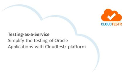 Testing-as-a-Service Simplify the testing of Oracle Applications with Cloudtestr platform.