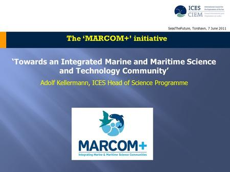 'Towards an Integrated Marine and Maritime Science and Technology Community' Adolf Kellermann, ICES Head of Science Programme The 'MARCOM+' initiative.