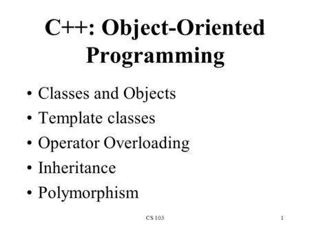 CS 1031 C++: Object-Oriented Programming Classes and Objects Template classes Operator Overloading Inheritance Polymorphism.