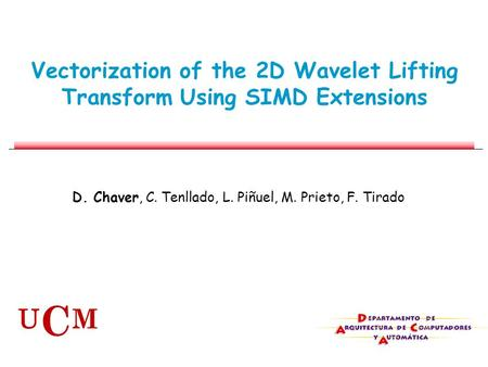 Vectorization of the 2D Wavelet Lifting Transform Using SIMD Extensions D. Chaver, C. Tenllado, L. Piñuel, M. Prieto, F. Tirado U C M.