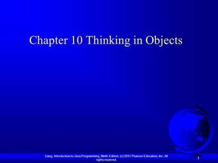 Liang, Introduction to Java Programming, Ninth Edition, (c) 2013 Pearson Education, Inc. All rights reserved. 1 Chapter 10 Thinking in Objects.