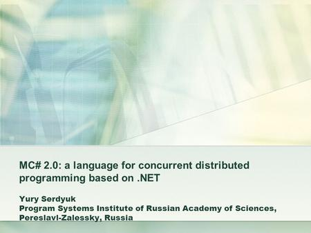MC# 2.0: a language for concurrent distributed programming based on.NET Yury Serdyuk Program Systems Institute of Russian Academy of Sciences, Pereslavl-Zalessky,