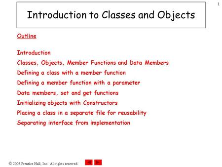  2003 Prentice Hall, Inc. All rights reserved. 1 Introduction to Classes and Objects Outline Introduction Classes, Objects, Member Functions and Data.
