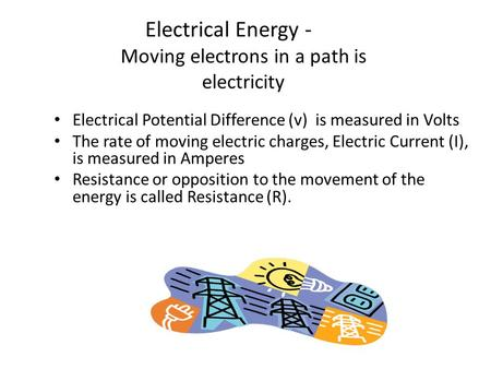 Electrical Energy - Moving electrons in a path is electricity Electrical Potential Difference (v) is measured in Volts The rate of moving electric charges,