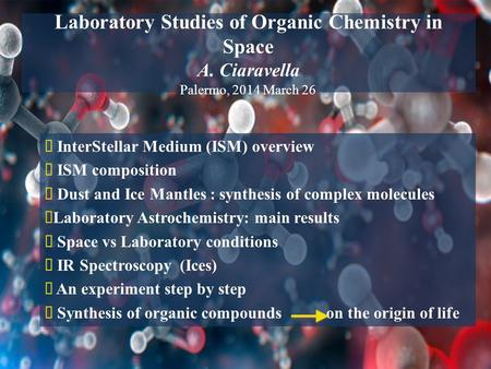 Laboratory Studies of Organic Chemistry in Space A. Ciaravella Palermo, 2014 March 26  InterStellar Medium (ISM) overview  ISM composition  Dust and.