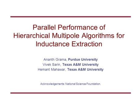 Parallel Performance of Hierarchical Multipole Algorithms for Inductance Extraction Ananth Grama, Purdue University Vivek Sarin, Texas A&M University Hemant.