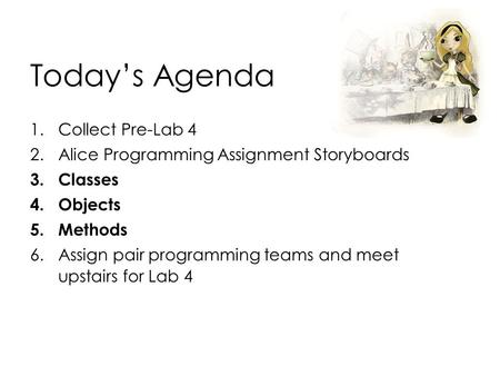 Today's Agenda 1.Collect Pre-Lab 4 2.Alice Programming Assignment Storyboards 3.Classes 4.Objects 5.Methods 6.Assign pair programming teams and meet upstairs.