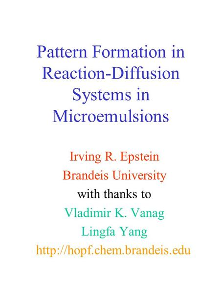 Pattern Formation in Reaction-Diffusion Systems in Microemulsions Irving R. Epstein Brandeis University with thanks to Vladimir K. Vanag Lingfa Yang