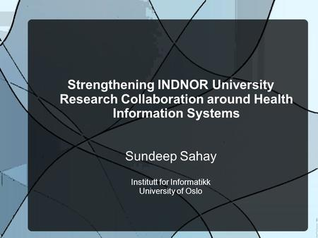 Strengthening INDNOR University Research Collaboration around Health Information Systems Sundeep Sahay Institutt for Informatikk University of Oslo.