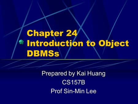 Chapter 24 Introduction to Object DBMSs Prepared by Kai Huang CS157B Prof Sin-Min Lee.