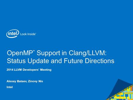 OpenMP * Support in Clang/LLVM: Status Update and Future Directions 2014 LLVM Developers' Meeting Alexey Bataev, Zinovy Nis Intel.