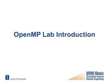 Upcrc.illinois.edu OpenMP Lab Introduction. Compiling for OpenMP Open project Properties dialog box Select OpenMP Support from C/C++ -> Language.