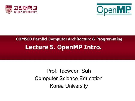 Lecture 5. OpenMP Intro. Prof. Taeweon Suh Computer Science Education Korea University COM503 Parallel Computer Architecture & Programming.