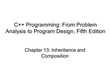 C++ Programming: From Problem Analysis to Program Design, Fifth Edition Chapter 13: Inheritance and Composition.
