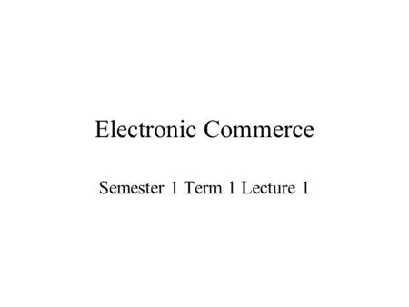 Electronic Commerce Semester 1 Term 1 Lecture 1. Defining Electronic Commerce Depending on whom you ask, electronic commerce (often referred to as e-