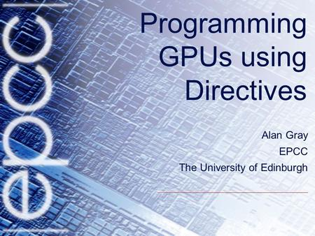 Programming GPUs using Directives Alan Gray EPCC The University of Edinburgh.