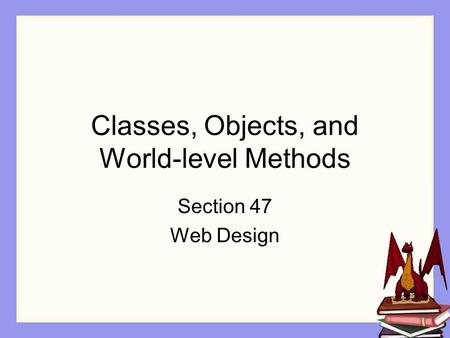 Classes, Objects, and World-level Methods Section 47 Web Design.