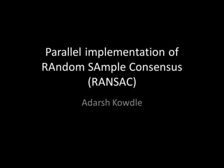 Parallel implementation of RAndom SAmple Consensus (RANSAC) Adarsh Kowdle.