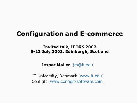 Configuration and E-commerce Invited talk, IFORS 2002 8-12 July 2002, Edinburgh, Scotland Jesper Møller IT University, Denmark [www.it.edu]