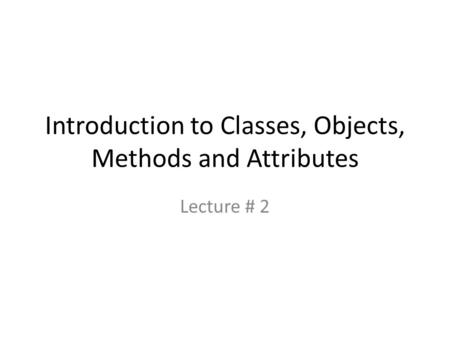 Introduction to Classes, Objects, Methods and Attributes Lecture # 2.