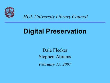 Digital Preservation Dale Flecker Stephen Abrams February 15, 2007 HUL University Library Council.