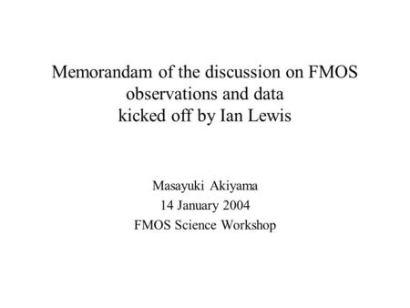 Memorandam of the discussion on FMOS observations and data kicked off by Ian Lewis Masayuki Akiyama 14 January 2004 FMOS Science Workshop.