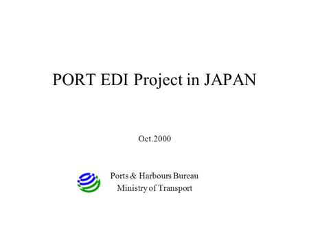 PORT EDI Project in JAPAN Oct.2000 Ports & Harbours Bureau Ministry of Transport.