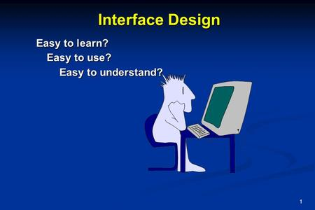 1 Interface Design Easy to use? Easy to understand? Easy to learn?