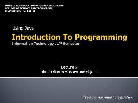 Using Java MINISTRY OF EDUCATION & HIGHER EDUCATION COLLEGE OF SCIENCE AND TECHNOLOGY KHANYOUNIS- PALESTINE Lecture 6 Introduction to classes and objects.