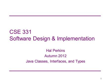 CSE 331 Software Design & Implementation Hal Perkins Autumn 2012 Java Classes, Interfaces, and Types 1.