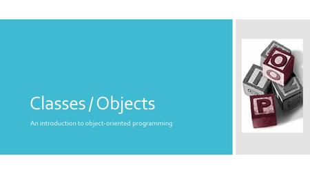 Classes / Objects An introduction to object-oriented programming.