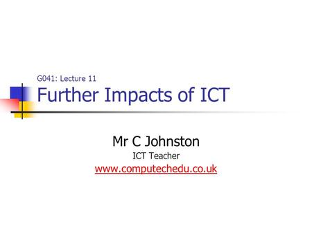 G041: Lecture 11 Further Impacts of ICT Mr C Johnston ICT Teacher www.computechedu.co.uk.