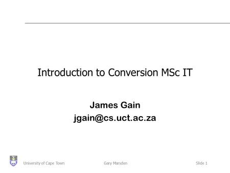 Gary MarsdenSlide 1University of Cape Town Introduction to Conversion MSc IT James Gain