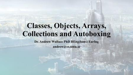 Classes, Objects, Arrays, Collections and Autoboxing Dr. Andrew Wallace PhD BEng(hons) EurIng