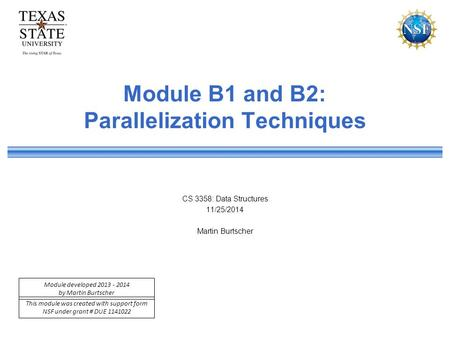 This module was created with support form NSF under grant # DUE 1141022 Module developed 2013 - 2014 by Martin Burtscher Module B1 and B2: Parallelization.