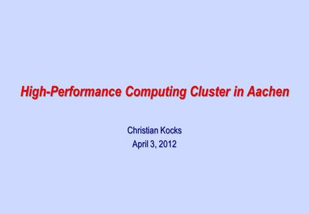 Christian Kocks April 3, 2012 High-Performance Computing Cluster in Aachen.