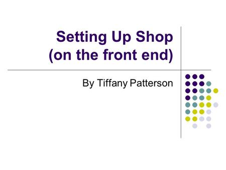 Setting Up Shop (on the front end) By Tiffany Patterson.