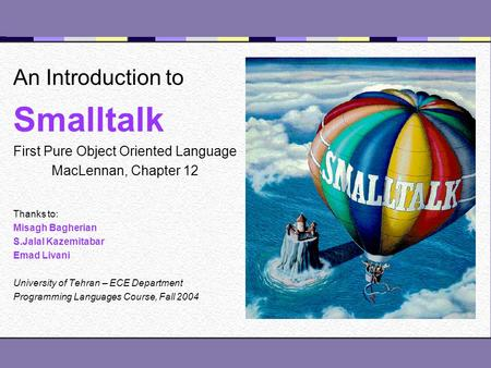 An Introduction to Smalltalk First Pure <strong>Object</strong> <strong>Oriented</strong> Language MacLennan, Chapter 12 Thanks to: Misagh Bagherian S.Jalal Kazemitabar Emad Livani University.