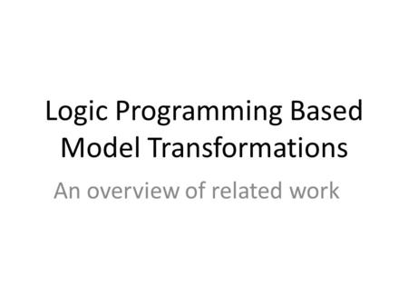 Logic Programming Based Model Transformations An overview of related work.