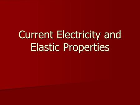 Current Electricity and Elastic Properties. Contents Current Electricity Current Electricity –Ohm's Law, Resistance and Resistivity –Energy Transfer in.