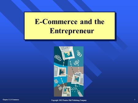 Chapter 15; E-Commerce1 Copyright 2002 Prentice Hall Publishing Company E-Commerce and the Entrepreneur.