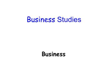 Business Studies Business. A business is an activity carried out by one or more people, with the intention of producing goods or service which can be.