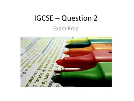 IGCSE – Question 2 Exam Prep. Question 2 – What is required? Notes from the examiner... (you might like to consider these)  'The majority of candidates.